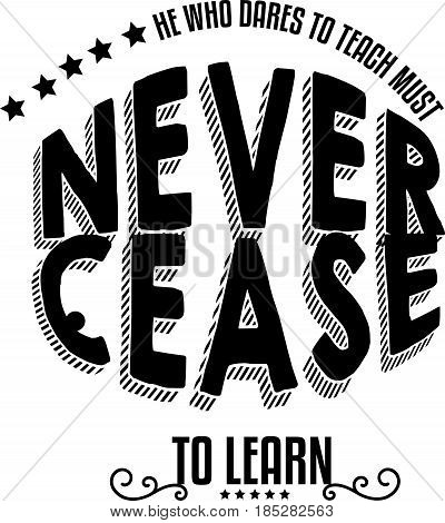 he who dares to teach must never cease to learn