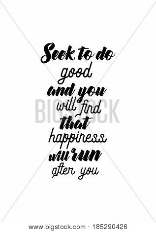 Lettering quotes motivation about life quote. Calligraphy Inspirational quote. Seek to do good, and you will find that happiness will run after you.