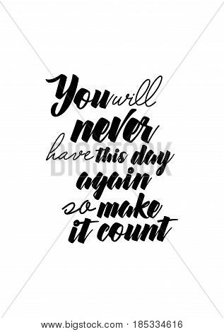 Lettering quotes motivation about life quote. Calligraphy Inspirational quote. You will never have this day again, so make it count.