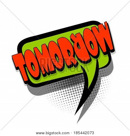 Lettering TOMORROW, day, week, notes. Comics book text balloon. Bubble icon speech phrase. Cartoon font label offer tag expression. Sounds vector effect halftone illustration.