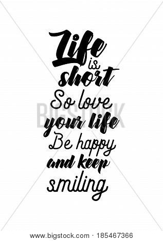 Lettering quotes motivation about life quote. Calligraphy Inspirational quote. Life is short, so love your life. Be happy and keep smiling.