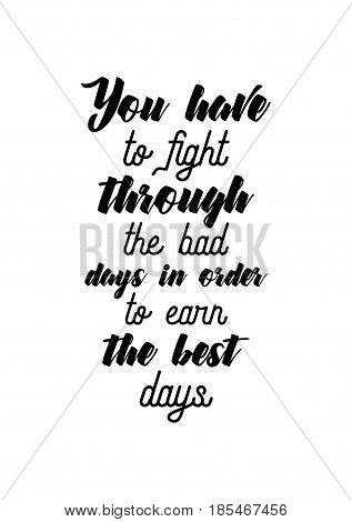 Lettering quotes motivation about life quote. Calligraphy Inspirational quote. You have to fight through the bad days in order to earn the best days.