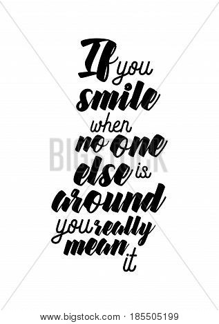 Lettering quotes motivation about life quote. Calligraphy Inspirational quote. If you smile when no one else is around, you really mean it.