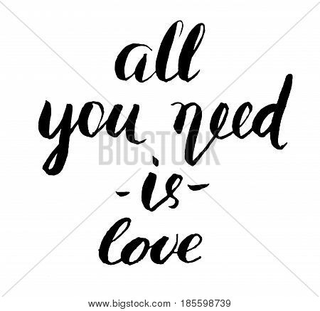 All You Need is Love brush lettering. Inscription image Monochrome handwritten phrase isolated on white. Can be used for cards posters print on bags etc.