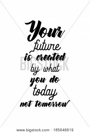 Lettering quotes motivation about life quote. Calligraphy Inspirational quote. Your future is created by what you do today not tomorrow.