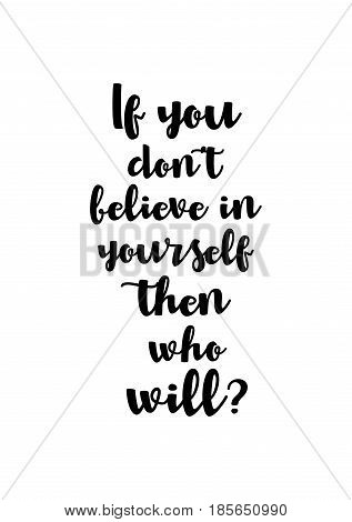 Lettering quotes motivation about life quote. Calligraphy Inspirational quote. If you don't believe in yourself then who will?