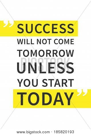 Success will not come tomorrow unless you start today. Inspirational motivational quote on white background. Positive affirmation for print poster banner decorative card. Vector typography concept graphic design illustration.