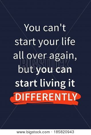 You can not start your life all over again but you can start living it differently. Inspirational motivational quote on dark background. Positive affirmation for print poster banner decorative card. Vector typography concept graphic design illustration.