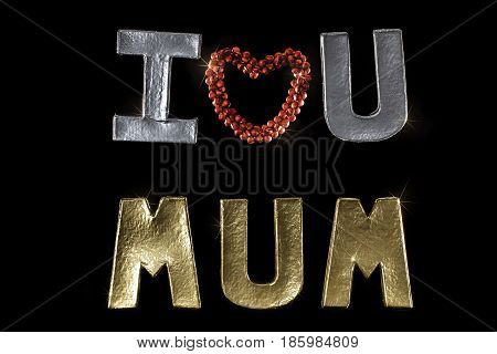 I Love You Mum. Silver and Gold letters and words with red heart. Isolated against black background. Mother's day or birthday occasion image.
