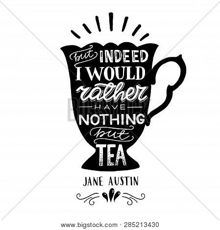 But Indeed I Would Rather Have Nothing But Tea Hand Drawn Quote By Jane Austin On The Background Of