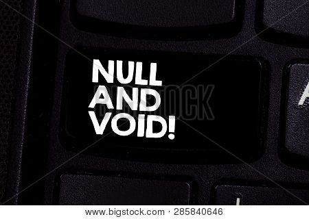 Conceptual hand writing showing Null And Void. Business photo text Cancel a contract Having no legal force Invalid Ineffective Keyboard key Intention to create computer message idea. poster