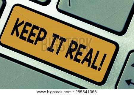 Writing note showing Keep It Real. Business photo showcasing Be yourself honest authentic genuine tell the truth always Keyboard key Intention to create computer message pressing keypad idea. poster