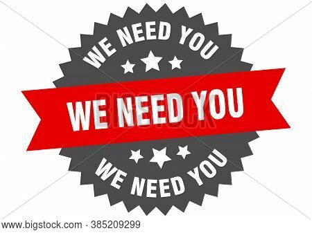 We Need You Round Isolated Ribbon Label. We Need You Sign