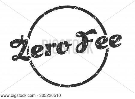 Zero Fee Sign. Zero Fee Round Vintage Grunge Stamp.