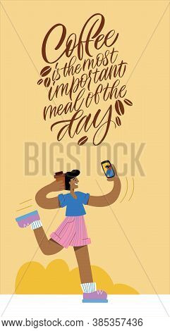 Coffee Is The Most Important Meal Of The Day. Girl With Coffee Runs And Takes A Selfie. Calligraphy