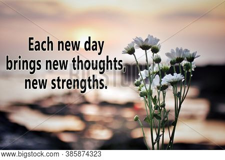 Inspirational Quote - Each New Day Brings New Thoughts, New Strengths. With Flowers And The Sunset L