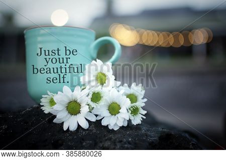 Inspirational Motivational Quote - Just Be Your Beautiful Self. With Cup Of Coffee Or Tea With Flowe