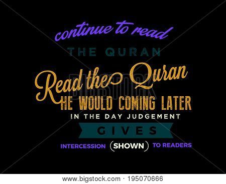 continue to read the quran, read the quran he would coming later in the day judgement gives intercession shown to readers