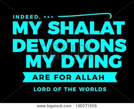 indeed...my shalat devotions and my dying are for Allah lord of the worlds