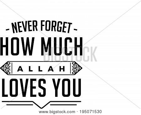 never forget how much Allah loves you
