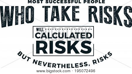 most successful people who take risks will calculated risks but nevertheless risks