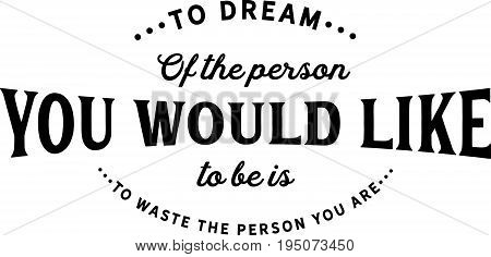 To dream of the person you would like to be is to waste the person you are.
