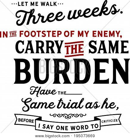 Let me walk three weeks in the footsteps of my enemy, carry the same burden, have the same trials as he, before I say one word to criticize.