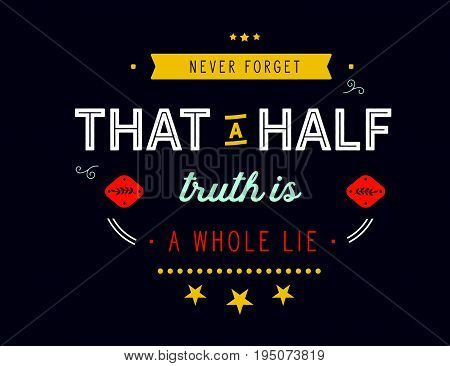 Never forget that a half truth is a whole lie.