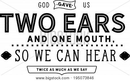 God gave us two ears and one mouth, so we can hear twice as much as we say.