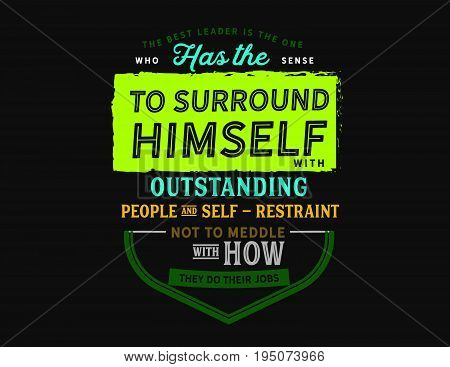 The best leader is the one who has the sense to surround himself with outstanding people and self-restraint not to meddle with how they do their jobs.