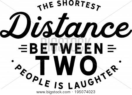 The shortest distance between two people is laughter.