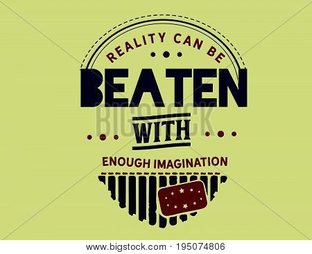 Reality can be beaten with enough imagination.