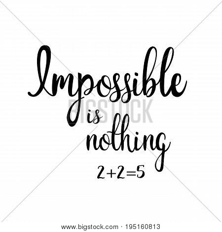 impossible is nothing. 2+2=5  Calligraphic inscription. Hand writing vector lettering. Slogan for printing