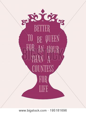 Vintage queen silhouette. Elegant silhouette of a female head. Quote better to re queen for an hour than a countess for life text. Motivation phrase