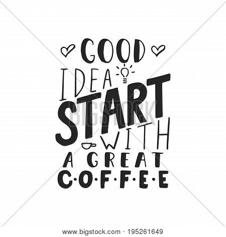 Good idea start with a great coffee - hand drawn dancing lettering quote isolated on the white background. Fun brush ink inscription for photo overlays, greeting card or t-shirt print, poster design