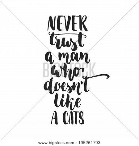 Never trust a man who doesn't like a cats - hand drawn dancing lettering quote isolated on the white background. Fun brush ink inscription for photo overlays, greeting card or print, poster design