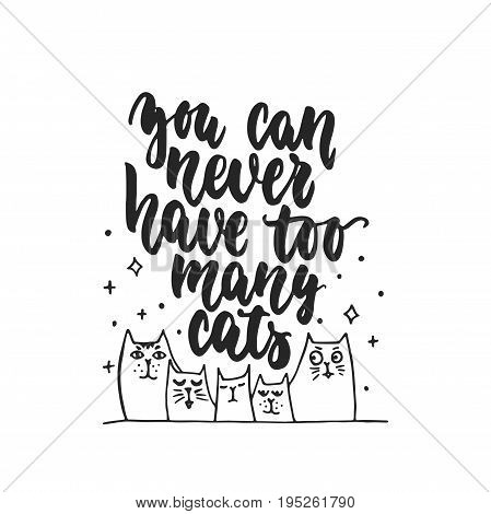 You can never have too many cats - hand drawn dancing lettering quote isolated on the white background. Fun brush ink inscription for photo overlays, greeting card or t-shirt print, poster design