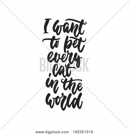 I want to pet every cat in the world - hand drawn dancing lettering quote isolated on the white background. Fun brush ink inscription for photo overlays, greeting card or t-shirt print, poster design