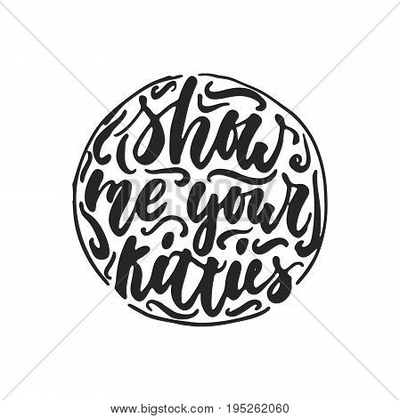 Show me your kitties - hand drawn dancing lettering quote isolated on the white background. Fun brush ink inscription for photo overlays, greeting card or t-shirt print, poster design