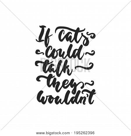 If cats could talk, they wouldn't - hand drawn dancing lettering quote isolated on the white background. Fun brush ink inscription for photo overlays, greeting card or t-shirt print, poster design