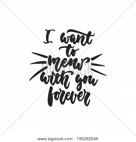 I want to meow with you forever - hand drawn dancing lettering quote isolated on the white background. Fun brush ink inscription for photo overlays, greeting card or t-shirt print, poster design