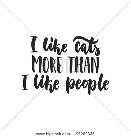 I like cats more than i like people - hand drawn dancing lettering quote isolated on the white background. Fun brush ink inscription for photo overlays, greeting card or t-shirt print, poster design