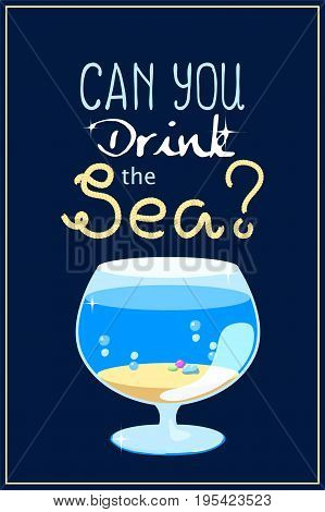 Can you drink the sea vertical poster. Vector illustration with sea aquarium and rope text. Summer seaside holiday concept. Seashore in glass. Sea aquarium with sand and water. Cartoon fish tank
