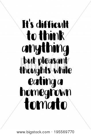 Quote food calligraphy style. Hand lettering design element. Inspirational quote: It's difficult to think anything but pleasant thoughts while eating a homegrown tomato.