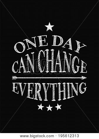 Motivational Quote Poster. One Day Can Change Everything. Chalk Text Style.