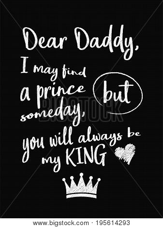 Motivational Quote Poster. Dear Daddy, I May Find A Prince Someday, But You Will Always Be My King.