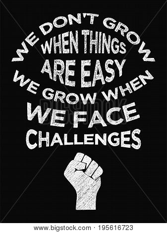 Motivational Quote Poster. We Don't Grow When Things Are Easy We Grow When We Face Challenges. Chalk