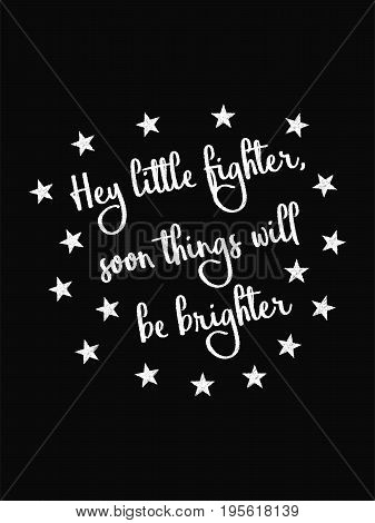 Motivational Quote Poster. Hey Little Fighter Soon Things Will Be Brighter. Chalk Calligraphy Style.