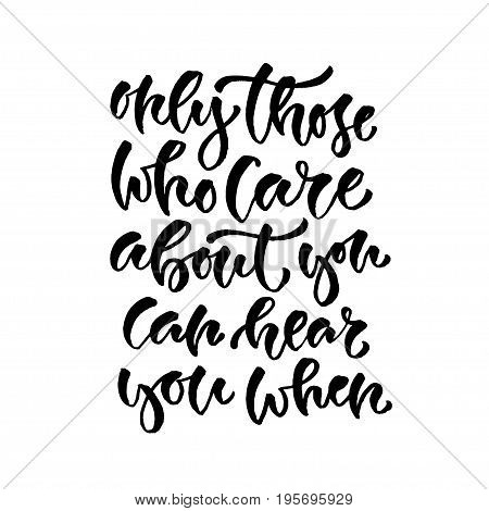 Only those who care about you can hear you when. Vector inspirational calligraphy. Modern hand-lettered print and t-shirt design