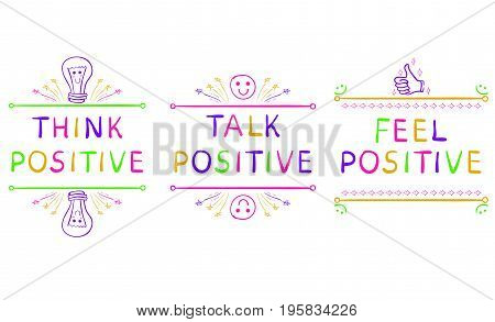 THINK POSITIVE, TALK POSITIVE, FEEL POSITIVE. Inspirational phrases isolated on white. Handwritten blue letters and doodle.